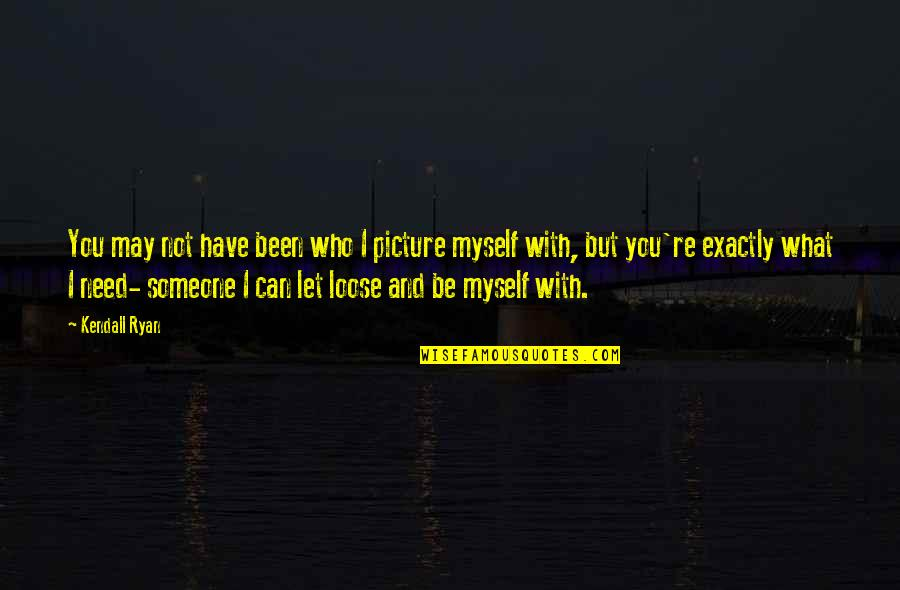 Be With Myself Quotes By Kendall Ryan: You may not have been who I picture