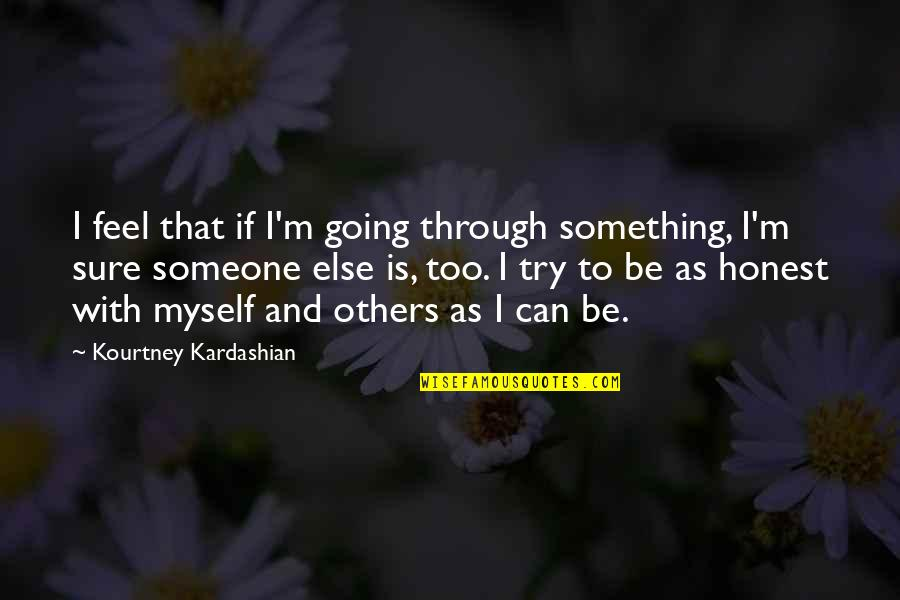Be With Myself Quotes By Kourtney Kardashian: I feel that if I'm going through something,
