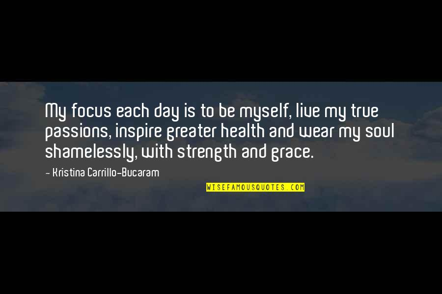 Be With Myself Quotes By Kristina Carrillo-Bucaram: My focus each day is to be myself,