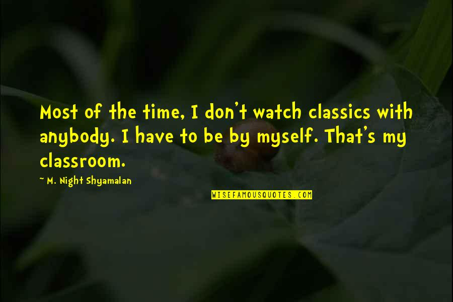 Be With Myself Quotes By M. Night Shyamalan: Most of the time, I don't watch classics