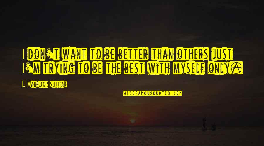 Be With Myself Quotes By Manroop Suthar: I don't want to be better than others