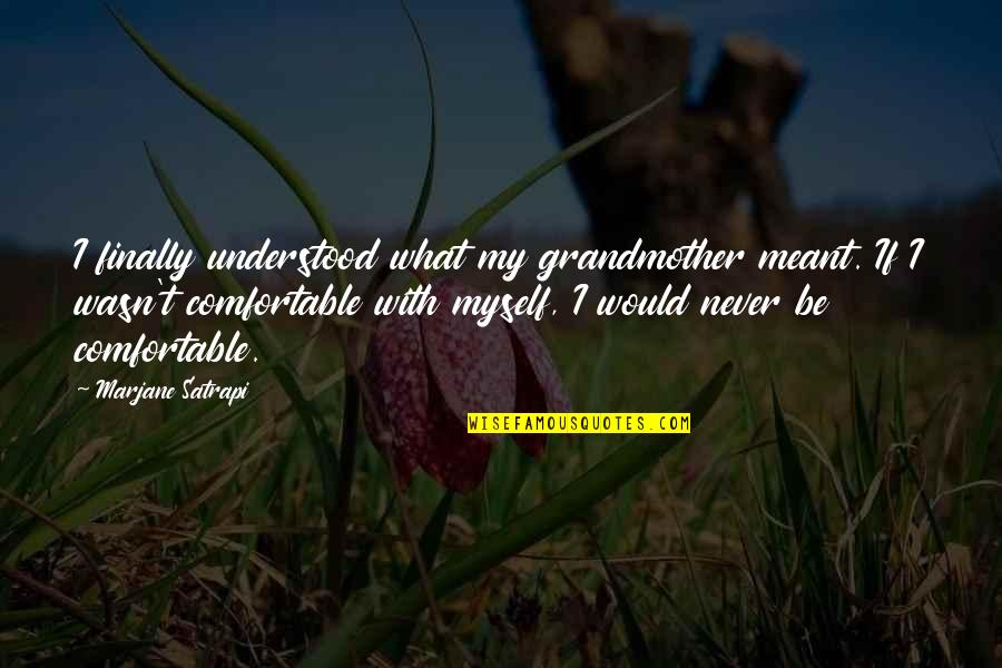 Be With Myself Quotes By Marjane Satrapi: I finally understood what my grandmother meant. If