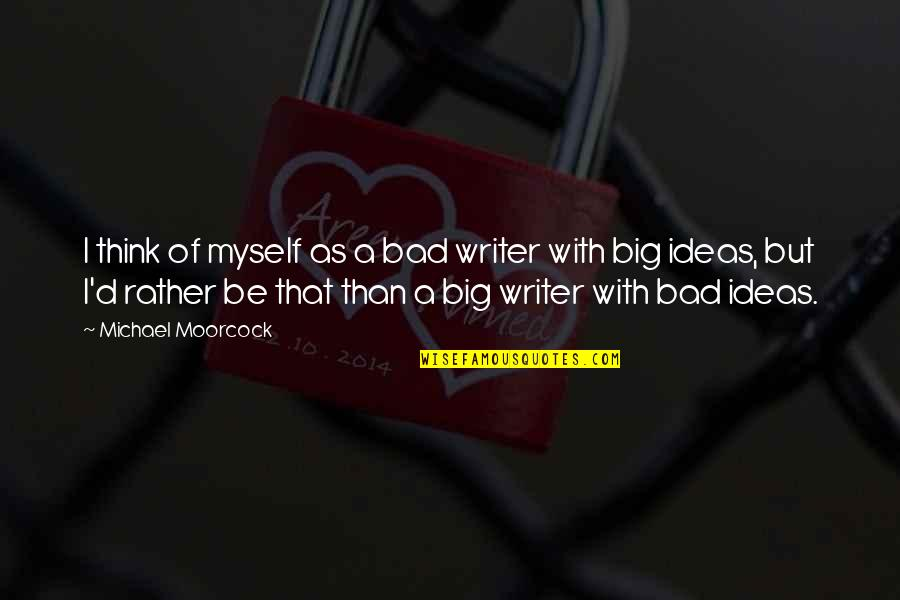 Be With Myself Quotes By Michael Moorcock: I think of myself as a bad writer