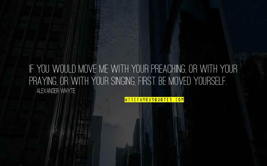 Be With You Quotes By Alexander Whyte: If you would move me with your preaching,