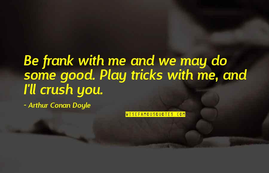 Be With You Quotes By Arthur Conan Doyle: Be frank with me and we may do