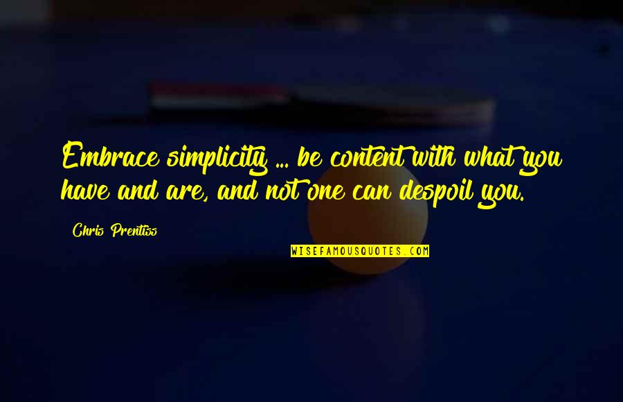 Be With You Quotes By Chris Prentiss: Embrace simplicity ... be content with what you