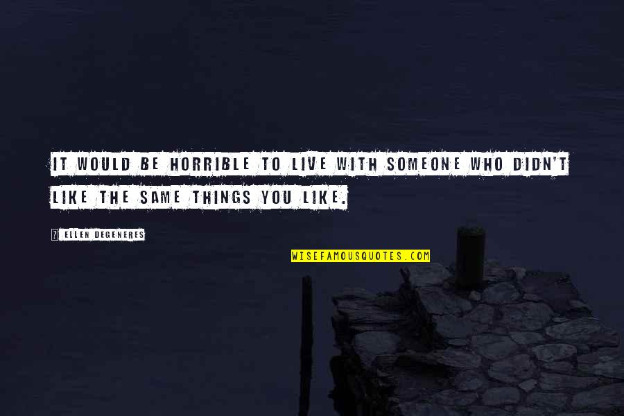 Be With You Quotes By Ellen DeGeneres: It would be horrible to live with someone