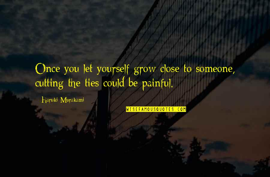 Be With You Quotes By Haruki Murakami: Once you let yourself grow close to someone,