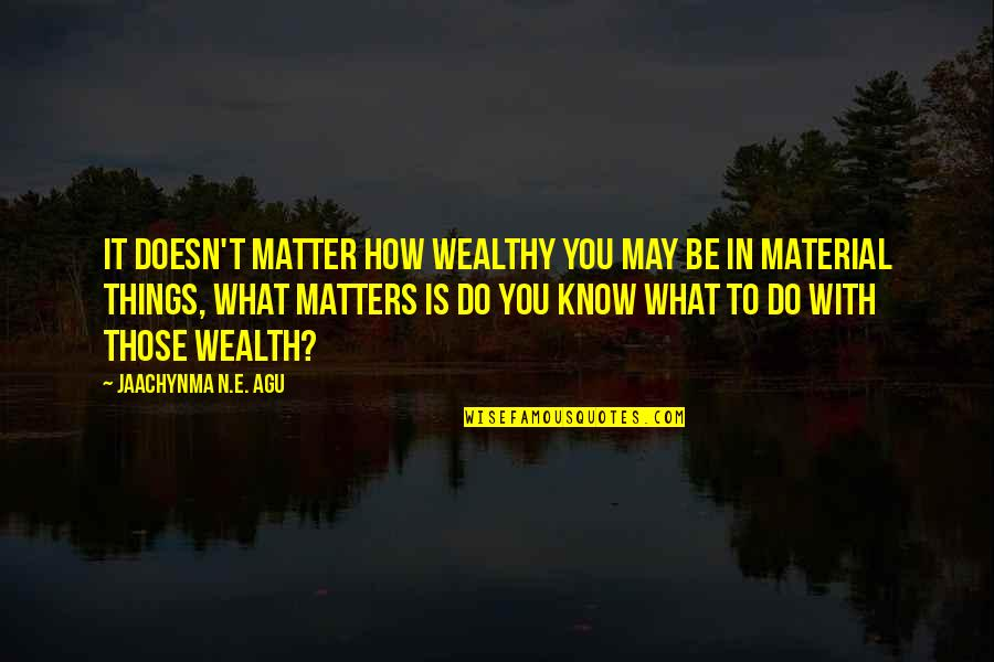 Be With You Quotes By Jaachynma N.E. Agu: It doesn't matter how wealthy you may be