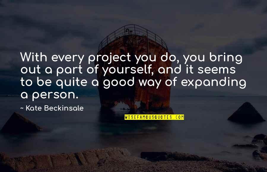 Be With You Quotes By Kate Beckinsale: With every project you do, you bring out