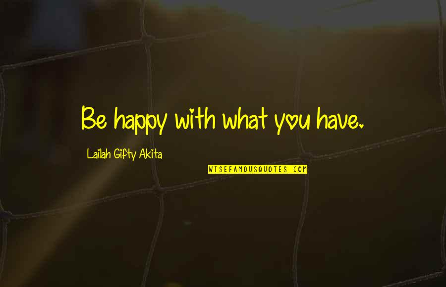 Be With You Quotes By Lailah Gifty Akita: Be happy with what you have.