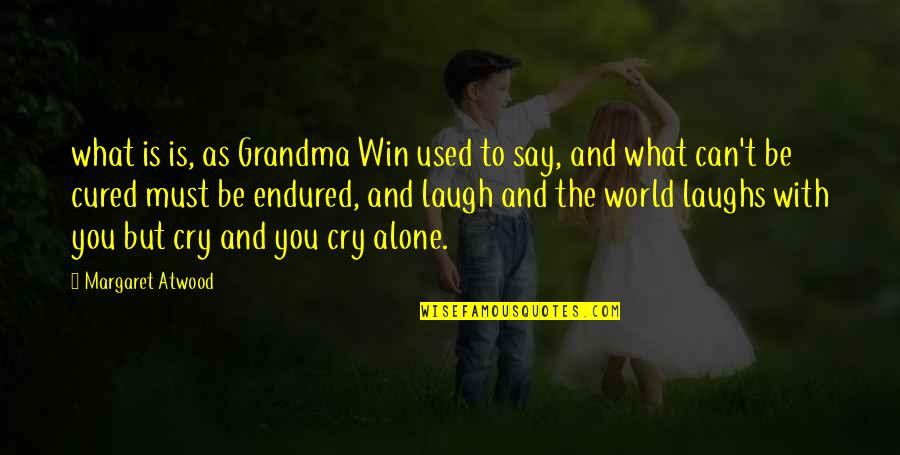 Be With You Quotes By Margaret Atwood: what is is, as Grandma Win used to