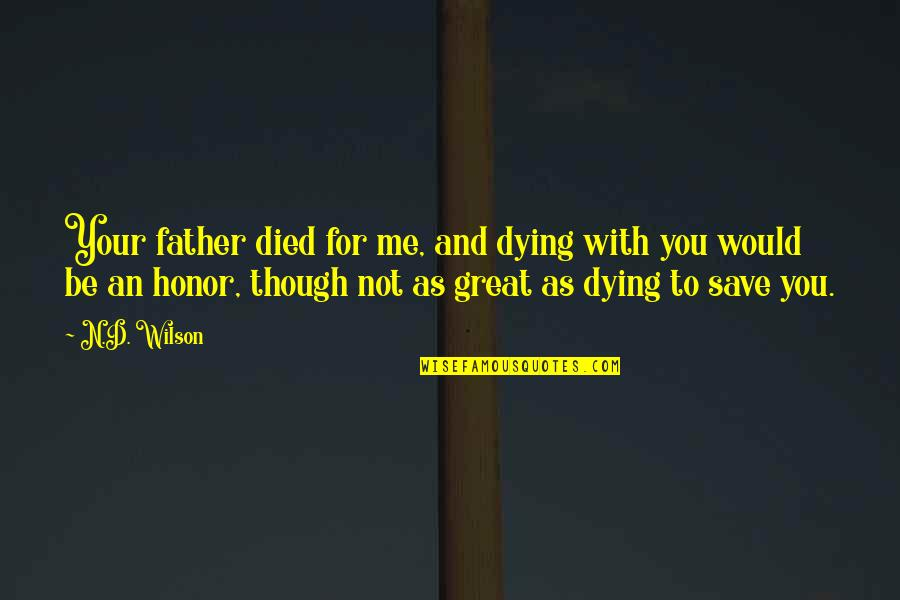 Be With You Quotes By N.D. Wilson: Your father died for me, and dying with