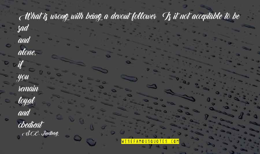 Be With You Quotes By S.E. Lindberg: What is wrong with being a devout follower?