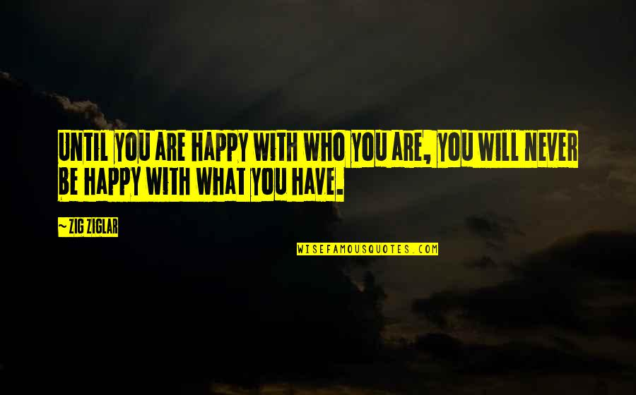 Be With You Quotes By Zig Ziglar: Until you are happy with who you are,