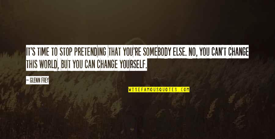 Be Yourself And Stop Pretending Quotes By Glenn Frey: It's time to stop pretending that you're somebody