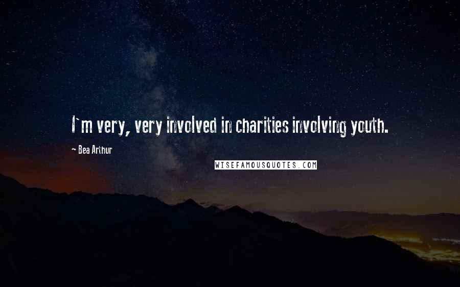 Bea Arthur quotes: I'm very, very involved in charities involving youth.