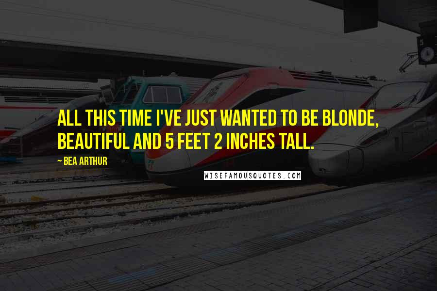Bea Arthur quotes: All this time I've just wanted to be blonde, beautiful and 5 feet 2 inches tall.