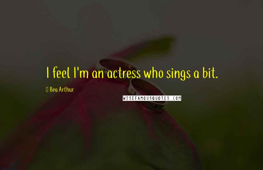 Bea Arthur quotes: I feel I'm an actress who sings a bit.