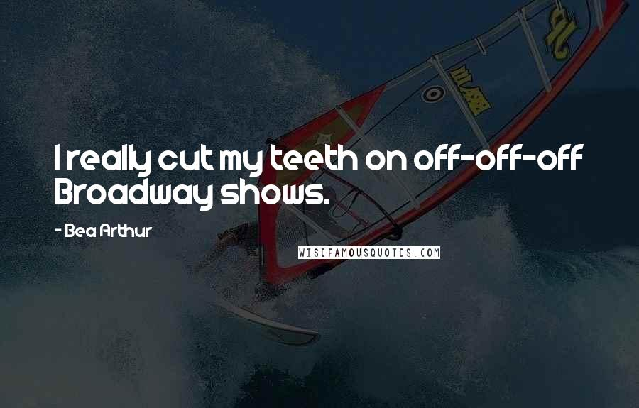 Bea Arthur quotes: I really cut my teeth on off-off-off Broadway shows.