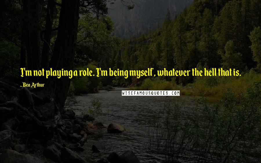Bea Arthur quotes: I'm not playing a role. I'm being myself, whatever the hell that is.