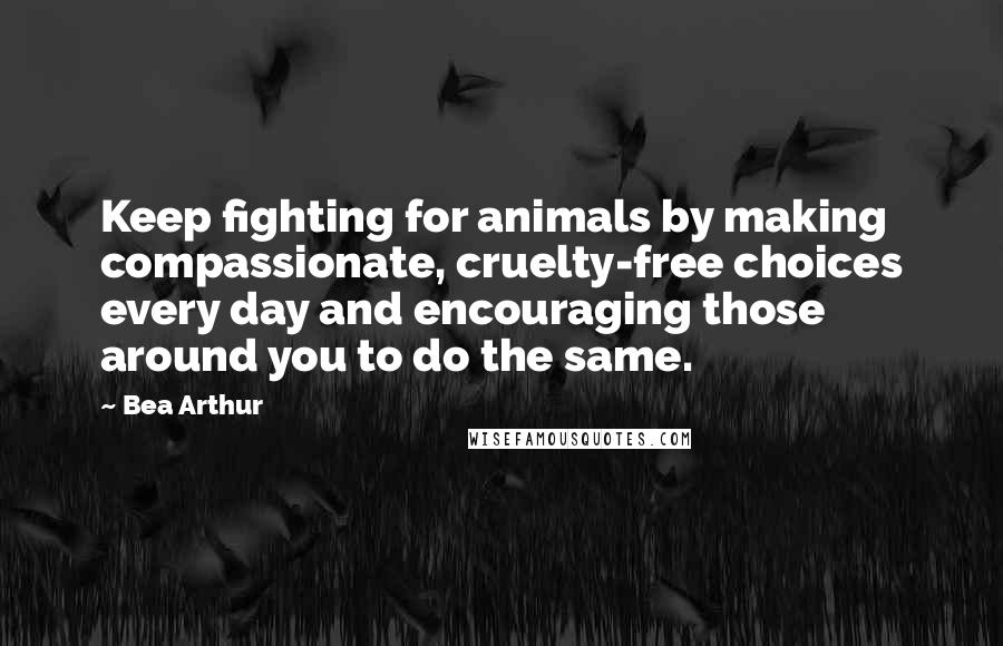 Bea Arthur quotes: Keep fighting for animals by making compassionate, cruelty-free choices every day and encouraging those around you to do the same.