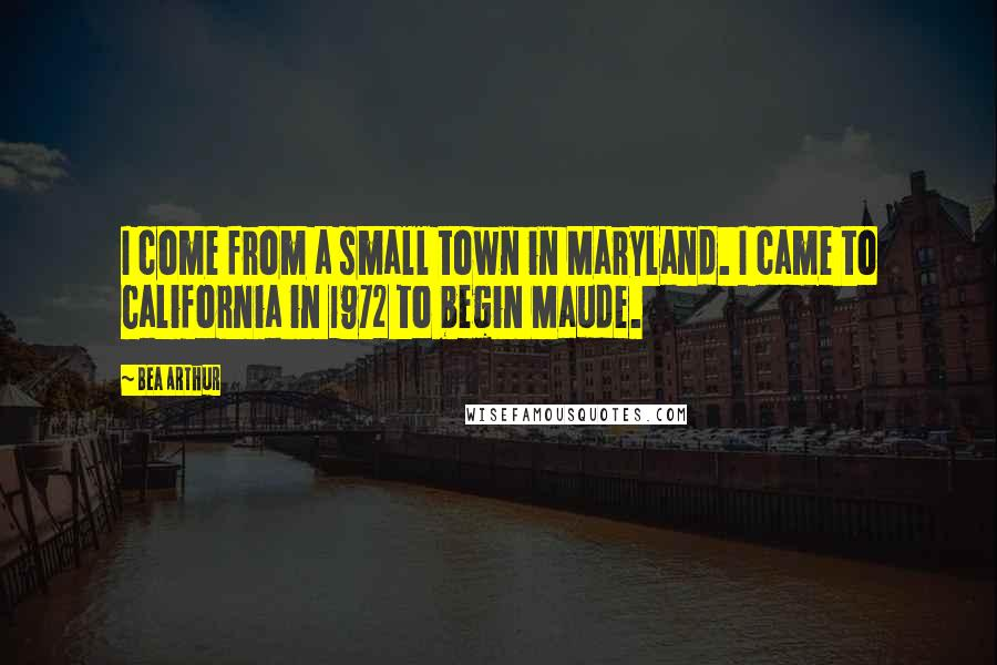 Bea Arthur quotes: I come from a small town in Maryland. I came to California in 1972 to begin Maude.