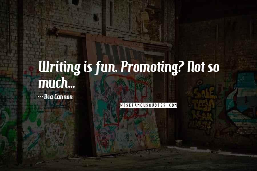 Bea Cannon quotes: Writing is fun. Promoting? Not so much...