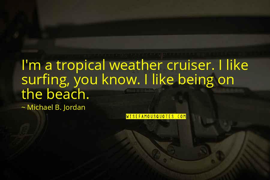 Beach Cruiser Quotes By Michael B. Jordan: I'm a tropical weather cruiser. I like surfing,