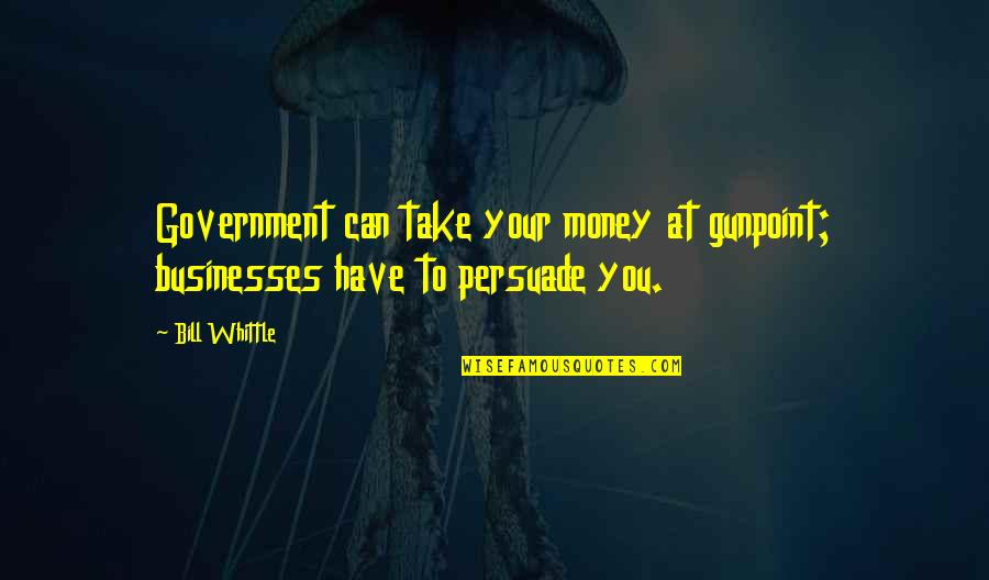 Beach Party 1963 Quotes By Bill Whittle: Government can take your money at gunpoint; businesses