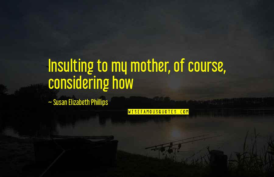 Beach Serenity Quotes By Susan Elizabeth Phillips: Insulting to my mother, of course, considering how