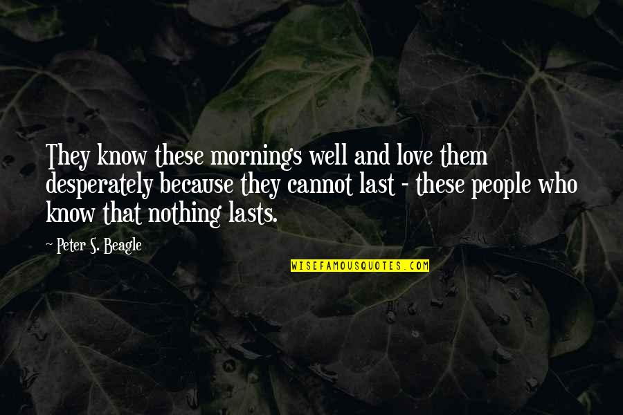 Beagle Love Quotes By Peter S. Beagle: They know these mornings well and love them