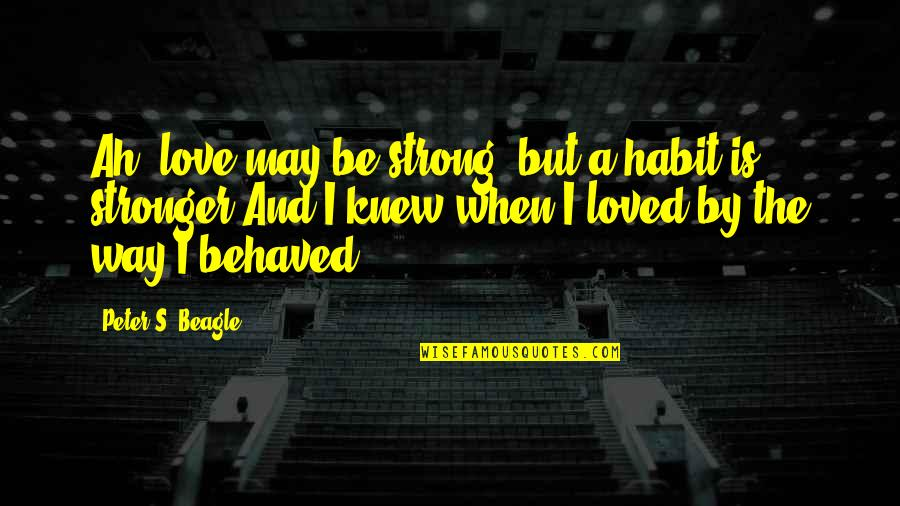 Beagle Love Quotes By Peter S. Beagle: Ah, love may be strong, but a habit