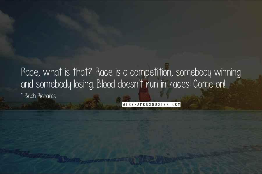 Beah Richards quotes: Race, what is that? Race is a competition, somebody winning and somebody losing. Blood doesn't run in races! Come on!