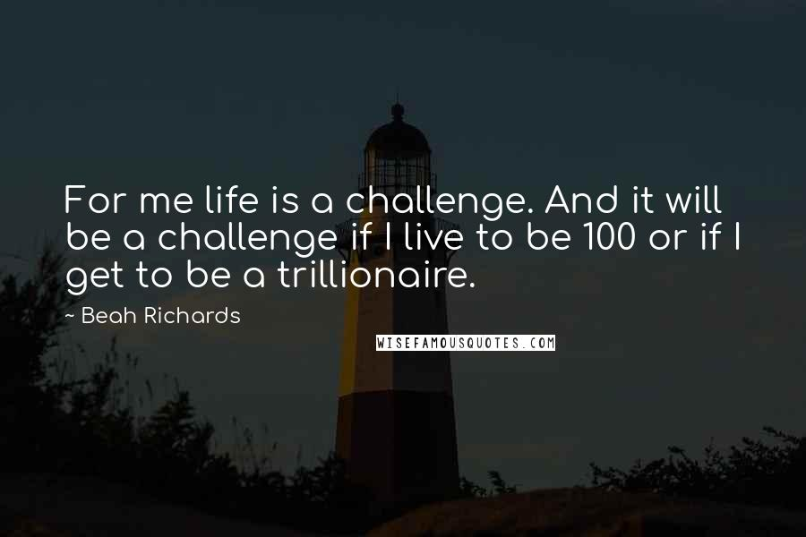 Beah Richards quotes: For me life is a challenge. And it will be a challenge if I live to be 100 or if I get to be a trillionaire.