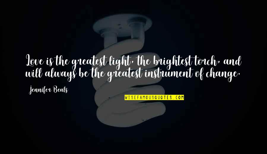 Beals Quotes By Jennifer Beals: Love is the greatest light, the brightest torch,
