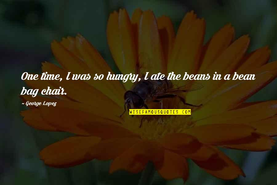 Bean Bag Chair Quotes By George Lopez: One time, I was so hungry, I ate
