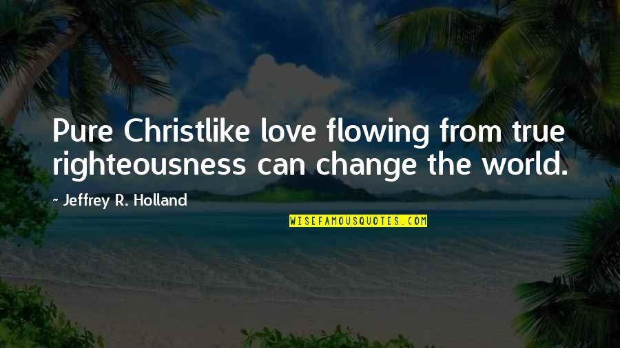 Bean Bag Chair Quotes By Jeffrey R. Holland: Pure Christlike love flowing from true righteousness can