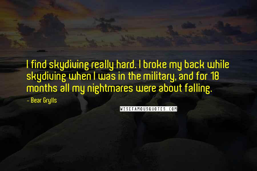 Bear Grylls quotes: I find skydiving really hard. I broke my back while skydiving when I was in the military, and for 18 months all my nightmares were about falling.