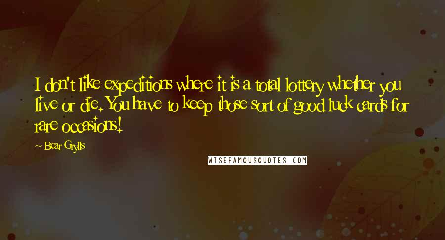 Bear Grylls quotes: I don't like expeditions where it is a total lottery whether you live or die. You have to keep those sort of good luck cards for rare occasions!