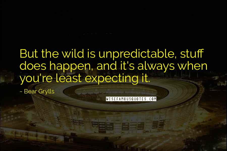 Bear Grylls quotes: But the wild is unpredictable, stuff does happen, and it's always when you're least expecting it.