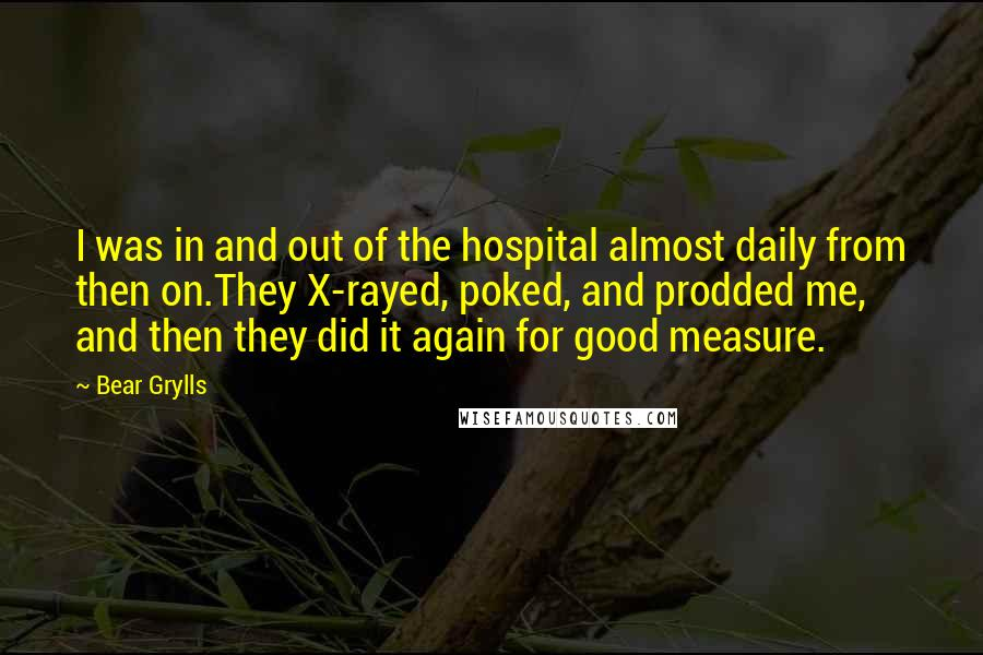 Bear Grylls quotes: I was in and out of the hospital almost daily from then on.They X-rayed, poked, and prodded me, and then they did it again for good measure.