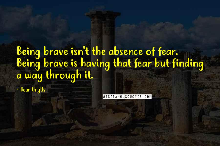 Bear Grylls quotes: Being brave isn't the absence of fear. Being brave is having that fear but finding a way through it.