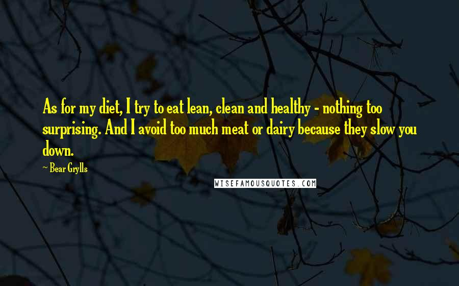 Bear Grylls quotes: As for my diet, I try to eat lean, clean and healthy - nothing too surprising. And I avoid too much meat or dairy because they slow you down.