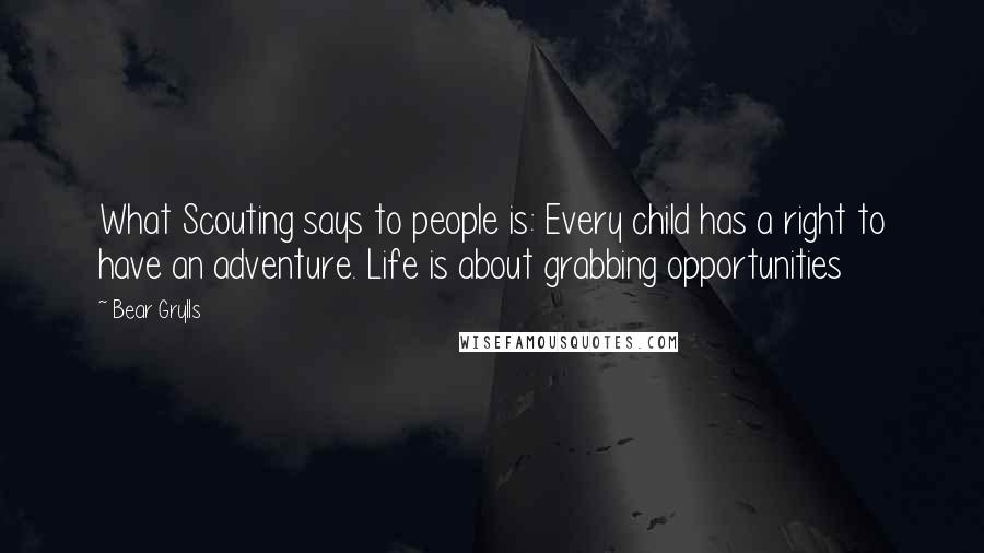 Bear Grylls quotes: What Scouting says to people is: Every child has a right to have an adventure. Life is about grabbing opportunities