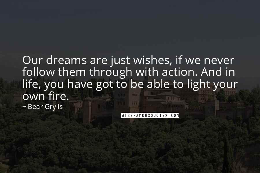Bear Grylls quotes: Our dreams are just wishes, if we never follow them through with action. And in life, you have got to be able to light your own fire.