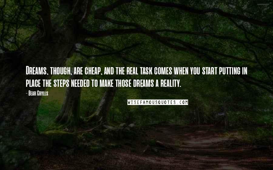 Bear Grylls quotes: Dreams, though, are cheap, and the real task comes when you start putting in place the steps needed to make those dreams a reality.