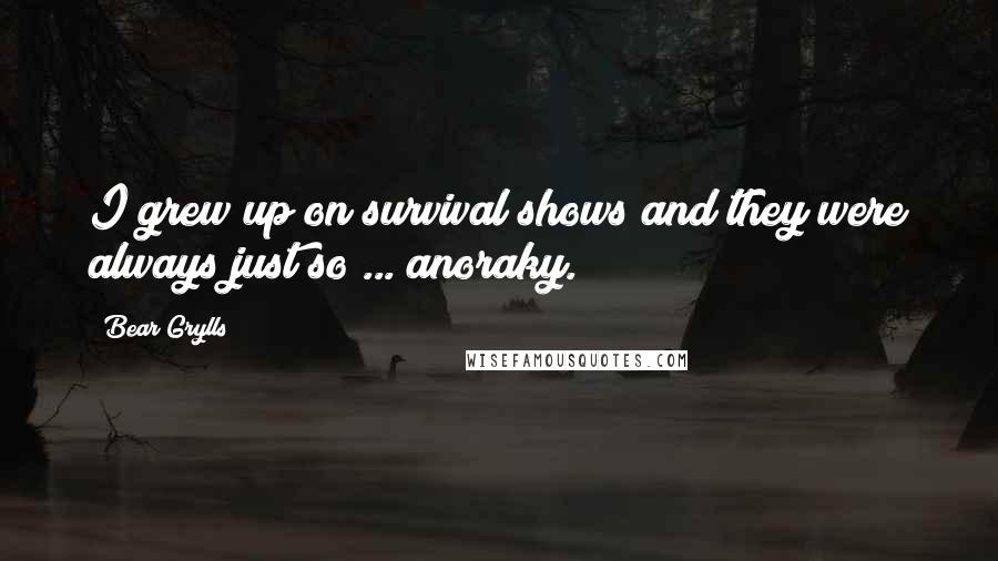 Bear Grylls quotes: I grew up on survival shows and they were always just so ... anoraky.