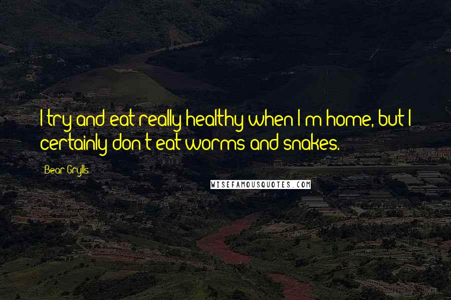 Bear Grylls quotes: I try and eat really healthy when I'm home, but I certainly don't eat worms and snakes.
