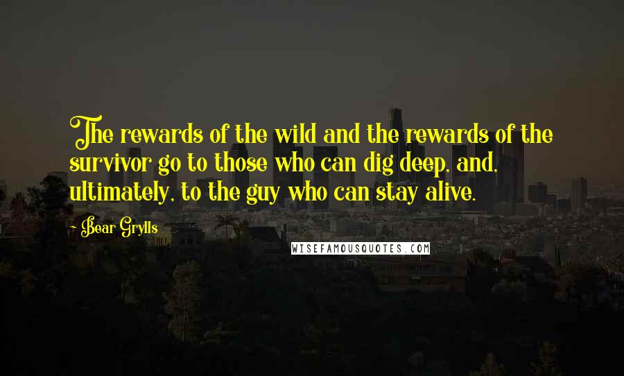 Bear Grylls quotes: The rewards of the wild and the rewards of the survivor go to those who can dig deep, and, ultimately, to the guy who can stay alive.